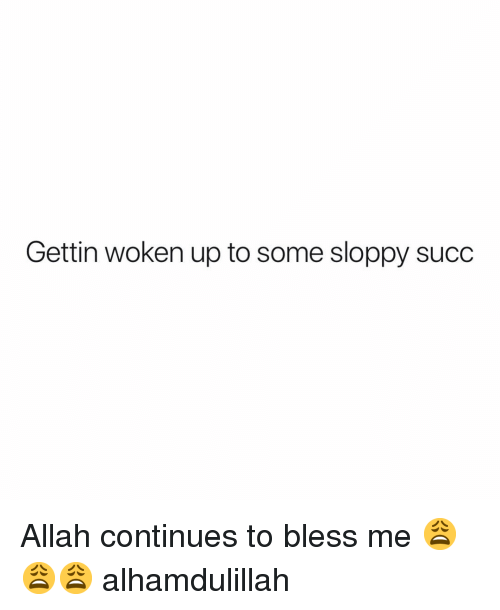 Bless Me: Gettin woken up to some sloppy succ Allah continues to bless me 😩😩😩 alhamdulillah