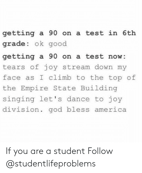 America, Empire, and God: getting a 90 on a test in 6th  grade: ok good  getting a 90 on a test now:  tears of joy stream down my  face as I climb to the top of  the Empire State Building  singing let's dance to joy  division. god bless  america If you are a student Follow @studentlifeproblems​