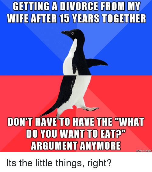 """Eata: GETTING A DIVORCE FROM MY  WIFE AFTER 15 YEARS TOGETHER  DON'T HAVE TO HAVE THE""""WHAT  DO YOU WANT TO EATA""""  ARGUMENT ANYMORE  made on imaur Its the little things, right?"""