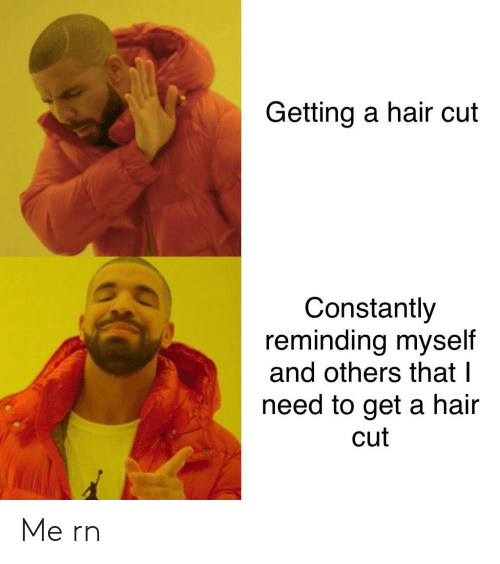 hair cut: Getting a hair cut  Constantly  reminding myself  and others that I  need to get a hair  cut Me rn