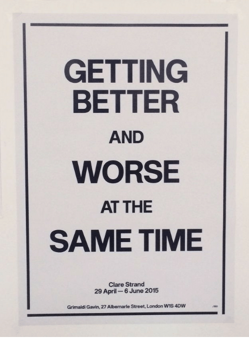 gavin: GETTING  BETTER  AND  WORSE  AT THE  SAME TIME  Clare Strand  29 April 6 June 2015  Grimaldi Gavin, 27 Albemarle Street, London WIS 4DW