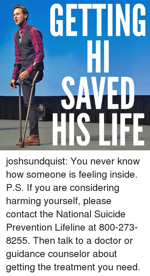 800 273 8255: GETTING  Hl  SAVED  HIS LIFE  0 joshsundquist: You never know how someone is feeling inside. P.S. If you are considering harming yourself, please contact the National Suicide Prevention Lifeline at 800-273-8255. Then talk to a doctor or guidance counselor about getting the treatment you need.