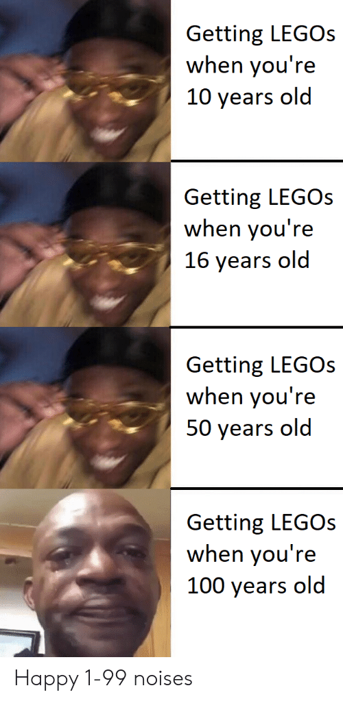 16 years old: Getting LEGOs  when you're  10 years old  Getting LEGOS  when you're  16 years old  Getting LEGOs  when you're  50 years old  Getting LEGOs  when you're  100 years old Happy 1-99 noises