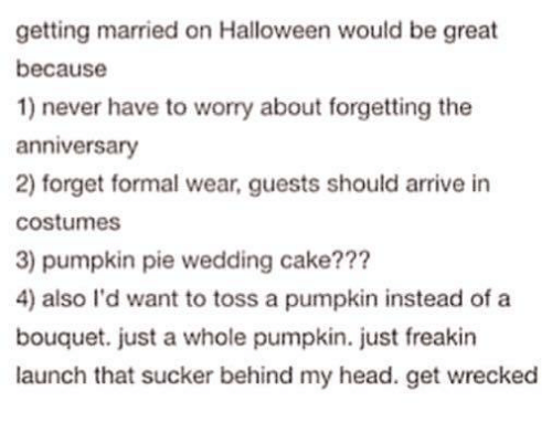 sucker: getting married on Halloween would be great  because  1) never have to worry about forgetting the  anniversary  2) forget formal wear, guests should arrive in  costumes  3) pumpkin pie wedding cake???  4) also I'd want to toss a pumpkin instead of a  bouquet. just a whole pumpkin. just freakin  launch that sucker behind my head. get wrecked