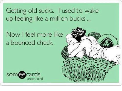 like a million bucks: Getting old sucks. used to wake  up feeling like a million bucks  Now I feel more like  a bounced check.  somee cards  user card
