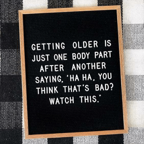 Bad, Memes, and Watch: GETTING OLDER IS  JUST ONE BODY PART  AFTER ANOTHER  SAYING, HA HA, YOU  THINK THAT'S BAD?  WATCH THIS