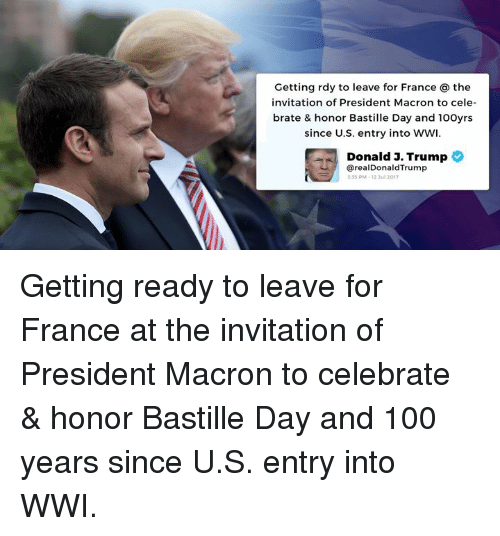 bastille: Getting rdy to leave for France the  nvitation of President Macron to cele  brate & honor Bastille Day and 100yrs  since U.S. entry into WWI  Donald J. Trump  @realDonaldTrump  35 PM-12 3ul 2017 Getting ready to leave for France at the invitation of President Macron to celebrate & honor Bastille Day and 100 years since U.S. entry into WWI.