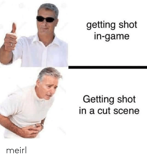 Game, MeIRL, and Scene: getting shot  in-game  Getting shot  in a cut scene  MAM meirl