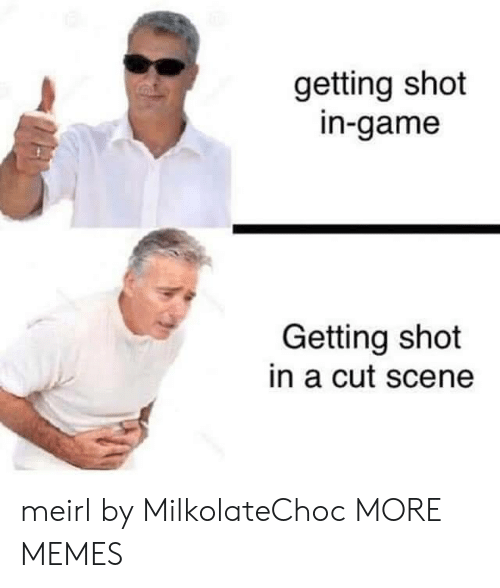 Dank, Memes, and Target: getting shot  in-game  Getting shot  in a cut scene  MAM meirl by MilkolateChoc MORE MEMES