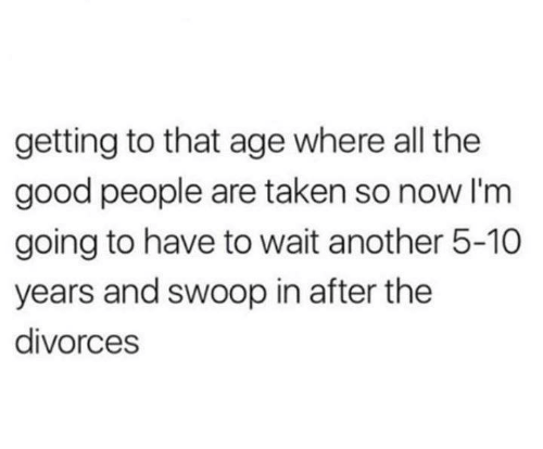 Divorces: getting to that age where all the  good people are taken so now I'm  going to have to wait another 5-10  years and swoop in after the  divorces