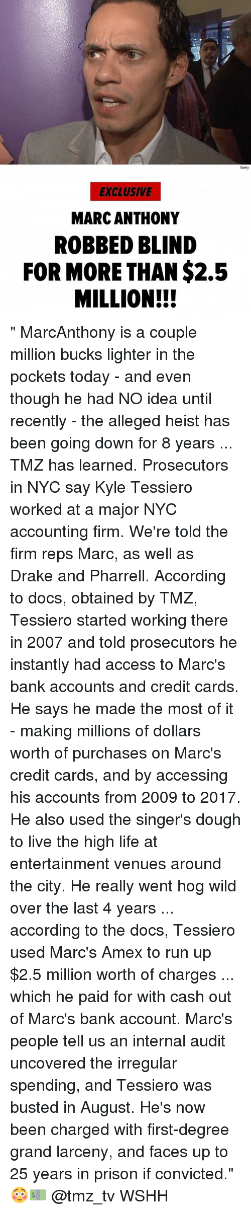 """Drake, Life, and Memes: Getty  EXCLUSIVE  MARC ANTHONY  ROBBED BLIND  FOR MORE THAN $2.5  MILLION!! """" MarcAnthony is a couple million bucks lighter in the pockets today - and even though he had NO idea until recently - the alleged heist has been going down for 8 years ... TMZ has learned. Prosecutors in NYC say Kyle Tessiero worked at a major NYC accounting firm. We're told the firm reps Marc, as well as Drake and Pharrell. According to docs, obtained by TMZ, Tessiero started working there in 2007 and told prosecutors he instantly had access to Marc's bank accounts and credit cards. He says he made the most of it - making millions of dollars worth of purchases on Marc's credit cards, and by accessing his accounts from 2009 to 2017. He also used the singer's dough to live the high life at entertainment venues around the city. He really went hog wild over the last 4 years ... according to the docs, Tessiero used Marc's Amex to run up $2.5 million worth of charges ... which he paid for with cash out of Marc's bank account. Marc's people tell us an internal audit uncovered the irregular spending, and Tessiero was busted in August. He's now been charged with first-degree grand larceny, and faces up to 25 years in prison if convicted."""" 😳💵 @tmz_tv WSHH"""
