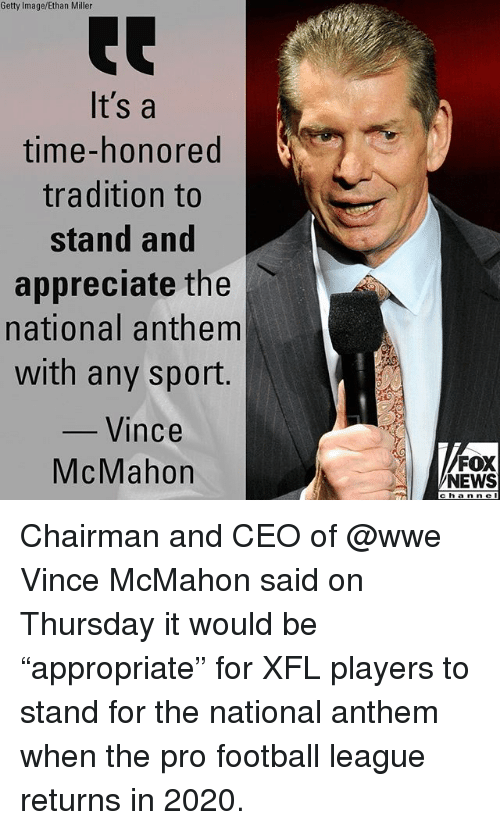 """Vince McMahon: Getty Image/Ethan Miller  It's a  time-honored  tradition to  stand and  appreciate the l、  national anthem  with any sport.  Vince  McMahon  FOX  NEWS  channe Chairman and CEO of @wwe Vince McMahon said on Thursday it would be """"appropriate"""" for XFL players to stand for the national anthem when the pro football league returns in 2020."""