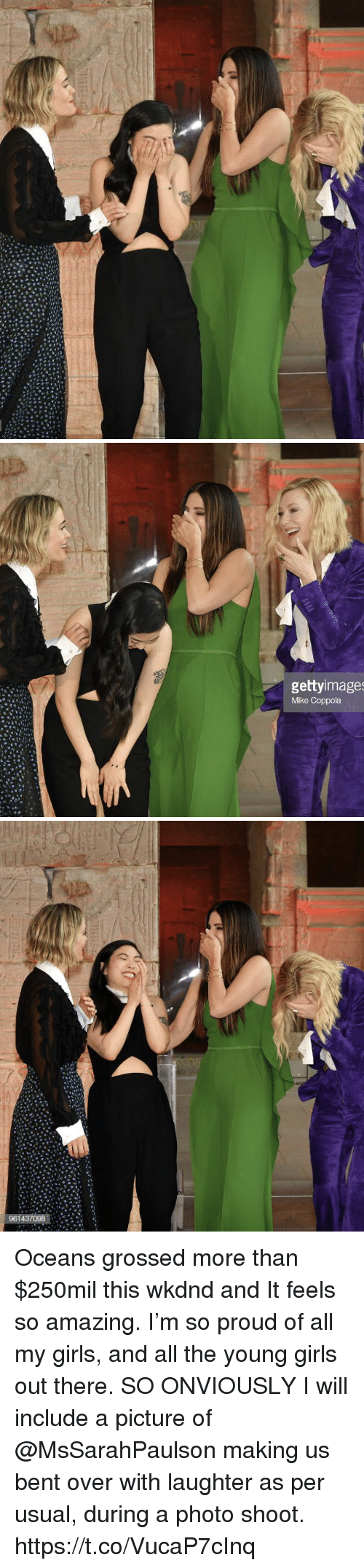 Girls, Memes, and Amazing: gettyimage  Mike Coppola Oceans grossed more than $250mil this wkdnd and It feels so amazing. I'm so proud of all my girls, and all the young girls out there.   SO ONVIOUSLY I will include a picture of @MsSarahPaulson making us bent over with laughter as per usual, during a photo shoot. https://t.co/VucaP7cInq