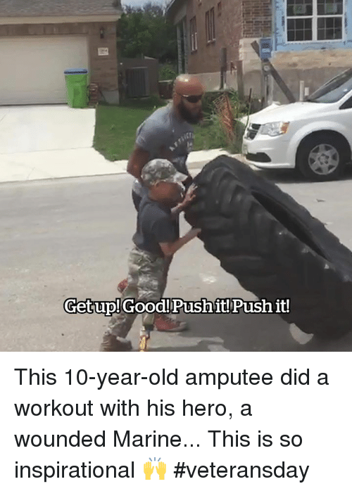 amputee: Getup!Good!Pushit! Push it! This 10-year-old amputee did a workout with his hero, a wounded Marine... This is so inspirational 🙌 #veteransday