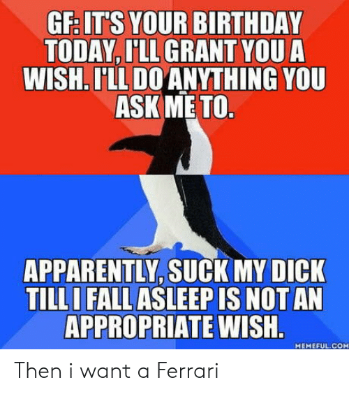 its your birthday: GF IT'S YOUR BIRTHDAY  TODAY, I'LL GRANT YOU A  WISH. LL DO ANYTHING YOU  ASK ME TO  APPARENTLY, SUCK MY DICK  TILL  I FALL ASLEEP IS NOT AN  APPROPRIATE  WISH  MEMEFUL.COM Then i want a Ferrari