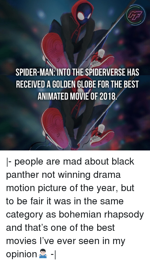 Black Panther: GF  SPIDER-MAN: INTO THE SPIDERVERSE HAS  RECEIVED A GOLDEN GLOBE FOR THE BEST  ANIMATED MOVIE OF 2018 |- people are mad about black panther not winning drama motion picture of the year, but to be fair it was in the same category as bohemian rhapsody and that's one of the best movies I've ever seen in my opinion🤷🏻♂️ -|