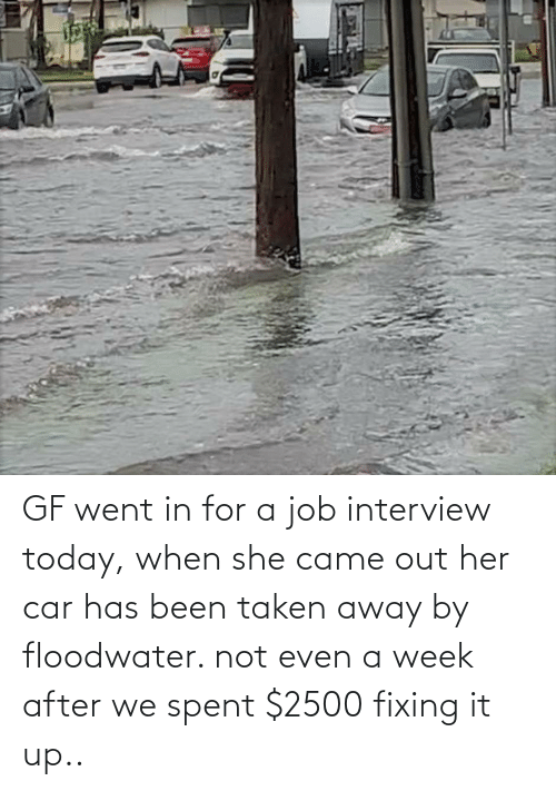 Job interview: GF went in for a job interview today, when she came out her car has been taken away by floodwater. not even a week after we spent $2500 fixing it up..