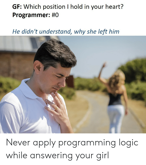 Logic: GF: Which position I hold in your heart?  Programmer: #0  He didn't understand, why she left him Never apply programming logic while answering your girl