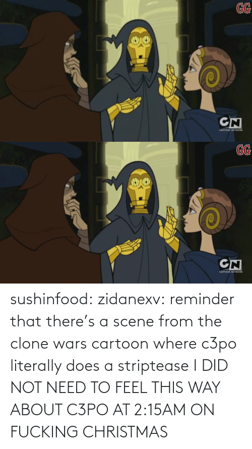Cartoon: GG  CN  CANTOR ETWORK   GG  CN  CARTOON NETWORK sushinfood: zidanexv:  reminder that there's a scene from the clone wars cartoon where c3po literally does a striptease  I DID NOT NEED TO FEEL THIS WAY ABOUT C3PO AT 2:15AM ON FUCKING CHRISTMAS