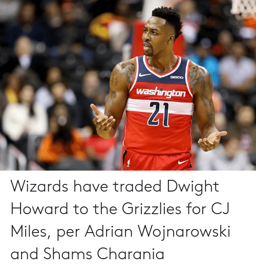 dwight: GGEICO  washington  21 Wizards have traded Dwight Howard to the Grizzlies for CJ Miles, per Adrian Wojnarowski and Shams Charania