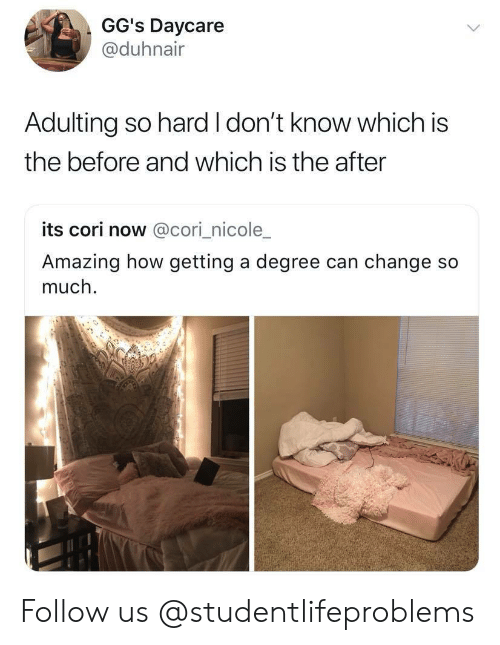 Cori: GG's Daycare  @@duhnair  Adulting so hard I don't know which is  the before and which is the after  its cori now @cori_nicole_  Amazing how getting a degree can change so  much. Follow us @studentlifeproblems