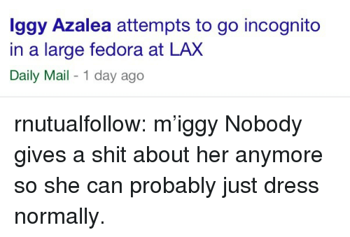 Gives A Shit: ggy Azalea attempts to go incognito  in a large fedora at LAX  Daily Mail - 1 day ago rnutualfollow:  m'iggy   Nobody gives a shit about her anymore so she can probably just dress normally.