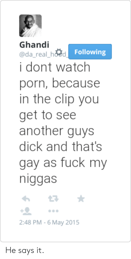 my niggas: Ghandi  @da_real hosd  i dont watch  Following  porn, because  in the clip you  get to see  another guys  dick and that's  gay as fuck my  niggas  +으 ..。  2:48 PM-6 May 2015 He says it.