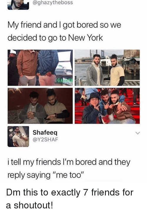 """Bored, Friends, and Memes: @ghazytheboss  My friend and I got bored so we  decided to go to New York  Shafeeq  @Y2SHAF  i tell my friends I'm bored and they  reply saying """"me too"""" Dm this to exactly 7 friends for a shoutout!"""