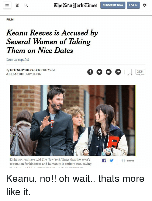Leer: Ghe Alcwork Times  SUBSCRIBE NOWLOG IN  FILM  Keanu Reeves is Accused by  Several Women of Takin  Them on Nice Dates  Leer en español  By MELENA RYZIK, CARA BUCKLEY and  JODI KANTOR NOV 11, 2017  Eight women have told The New York Times that the actor'sfEmbed  reputation for kindness and humanity is entirely true, saying Keanu, no!! oh wait.. thats more like it.