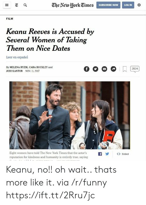 Leer: Ghe Alcwork Times  SUBSCRIBE NOWLOG IN  FILM  Keanu Reeves is Accused by  Several Women of Takin  Them on Nice Dates  Leer en español  By MELENA RYZIK, CARA BUCKLEY and  JODI KANTOR NOV 11, 2017  Eight women have told The New York Times that the actor'sfEmbed  reputation for kindness and humanity is entirely true, saying Keanu, no!! oh wait.. thats more like it. via /r/funny https://ift.tt/2Rru7jc