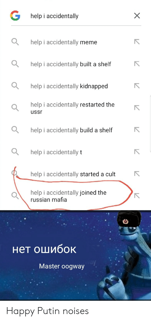 cult: Ghelp i accidentally  help i accidentally meme  help i accidentally built a shelf  help i accidentally kidnapped  help i accidentally restarted the  ussr  help i accidentally build a shelf  help i accidentally t  help i accidentally started a cult  help i accidentally joined the  russian mafia  нет ошибок  Master oogway  X Happy Putin noises