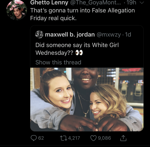 Friday, Ghetto, and Lenny: Ghetto Lenny @The_GoyaMont... · 19h  That's gonna turn into False Allegation  Friday real quick.  maxwell b. jordan @mxwzy · 1d  Did someone say its White Girl  Wednesday?? O5  Show this thread  O 62  ♡ 9,086  274,217