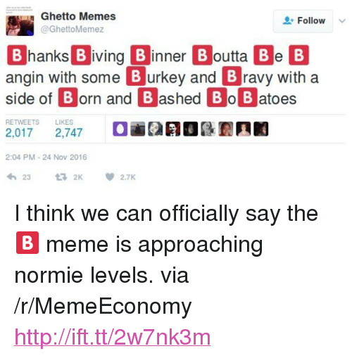 """Angin: Ghetto Memes  GhettoMemez  Follow  B B  hanks B iving Binner B outta Be  side of B orn and B ashed Bo B atoes  angin with some Burkey and Bravy with a  RETWEETS  LIKES  2:04 PM-24 Nov 2016  わ23 2K 箩2.TK <p>I think we can officially say the 🅱️ meme is approaching normie levels. via /r/MemeEconomy <a href=""""http://ift.tt/2w7nk3m"""">http://ift.tt/2w7nk3m</a></p>"""