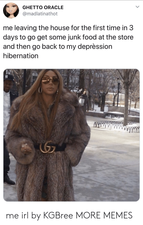 Dank, Food, and Ghetto: GHETTO ORACLE  madlatinathot  me leaving the house for the first time in 3  days to go get some junk food at the store  and then go back to my deprèssion  hibernation me irl by KGBree MORE MEMES