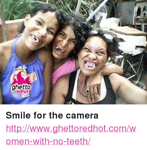 """smile for the camera: ghetto  redhot <p><strong>Smile for the camera</strong></p><p><a href=""""http://www.ghettoredhot.com/women-with-no-teeth/"""">http://www.ghettoredhot.com/women-with-no-teeth/</a></p>"""