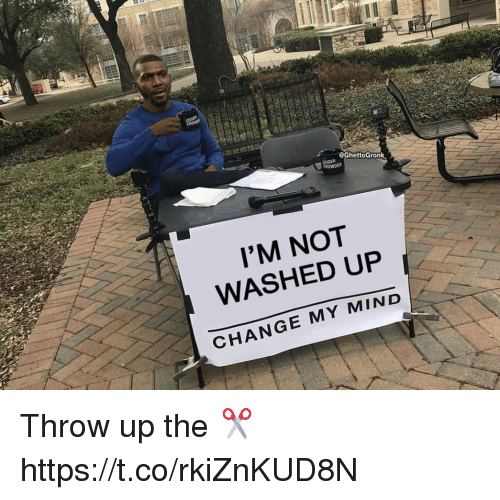 Change, Mind, and Throw Up: @GhettoGronk  I'M NOT  WASHED UP  CHANGE MY MIND Throw up the ✂️ https://t.co/rkiZnKUD8N
