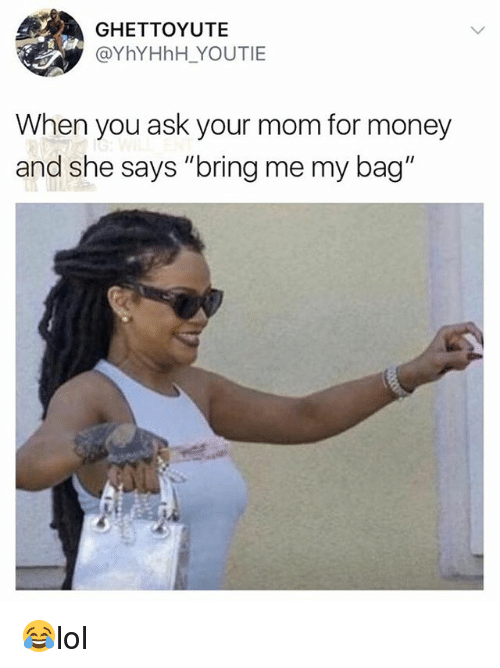 "Memes, Money, and Mom: GHETTOYUTE  @YhYHhH YOUTIE  When you ask your mom for money  and she says ""bring me my bag"" 😂lol"