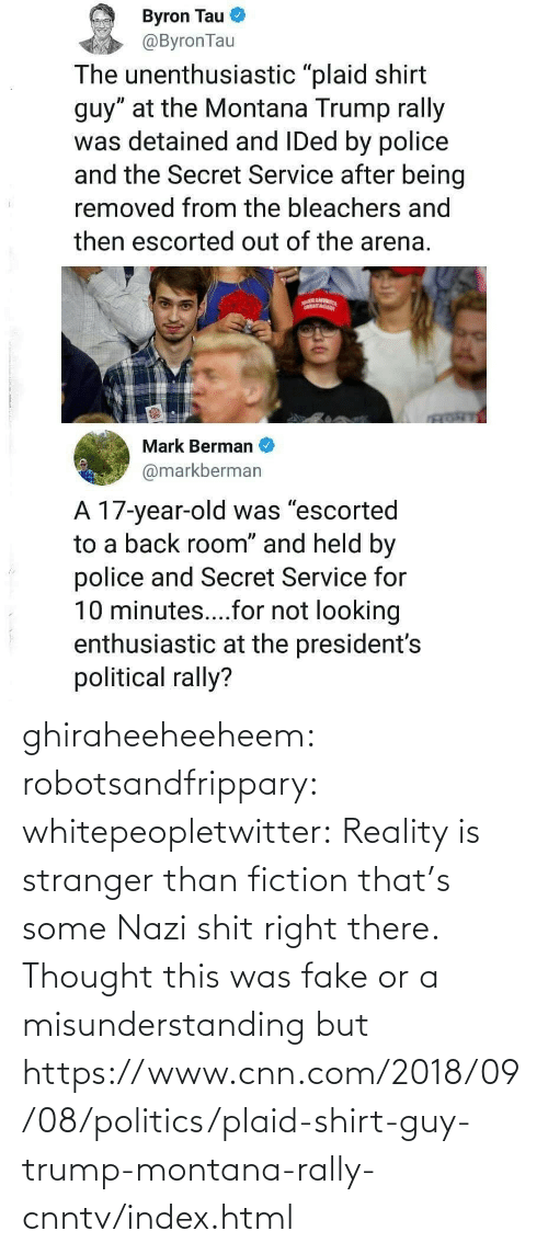 Fiction: ghiraheeheeheem: robotsandfrippary:  whitepeopletwitter: Reality is stranger than fiction that's some Nazi shit right there.  Thought this was fake or a misunderstanding but https://www.cnn.com/2018/09/08/politics/plaid-shirt-guy-trump-montana-rally-cnntv/index.html