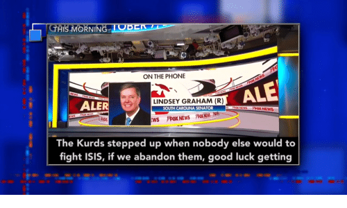 lindsey graham: GHIS MORNING TOBER  ON THE PHONE  PrOX NEWS  hax NEWS  ALE  ALER  LINDSEY GRAHAM (R)  SOUTH CAROLINA SENATOR  EWS  PXNEWS  VOX NEWS  NEWS  VFOX NEWS FOX NEWS P  EWS  The Kurds stepped up when nobody else would to  fight ISIS, if we abandon them, good luck getting