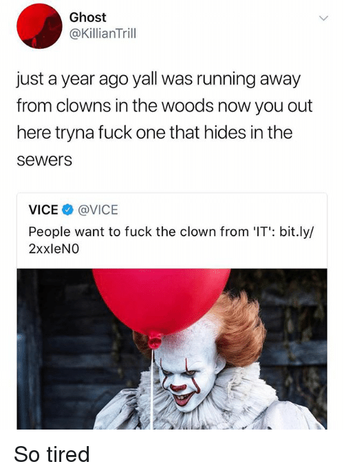 Memes, Clowns, and Fuck: Ghost  @KillianTrill  just a year ago yall was running away  from clowns in the woods now you out  here tryna fuck one that hides in the  sewers  VICE @VICE  People want to fuck the clown from 'IT': bit.ly/  2xxleNO So tired