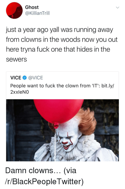 Blackpeopletwitter, Clowns, and Fuck: Ghost  @KillianTrill  just a year ago yall was running away  from clowns in the woods now you out  here tryna fuck one that hides in the  sewers  VICE @VICE  People want to fuck the clown from 'IT': bit.ly/  2xxleNO <p>Damn clowns… (via /r/BlackPeopleTwitter)</p>