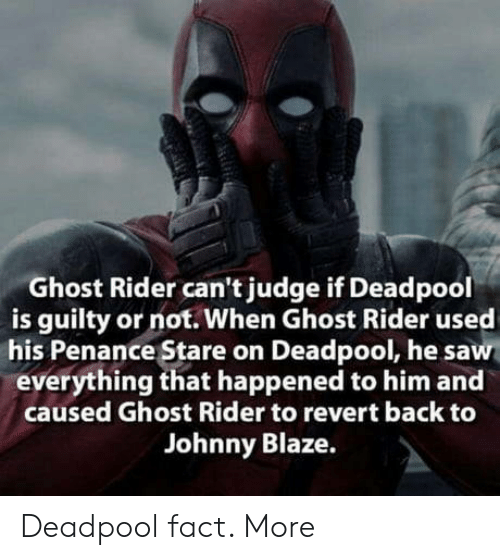 Blaze: Ghost Rider can't judge if Deadpool  is guilty or not. When Ghost Rider used  his Penance Stare on Deadpool, he saw  everything that happened to him and  caused Ghost Rider to revert back to  Johnny Blaze. Deadpool fact. More