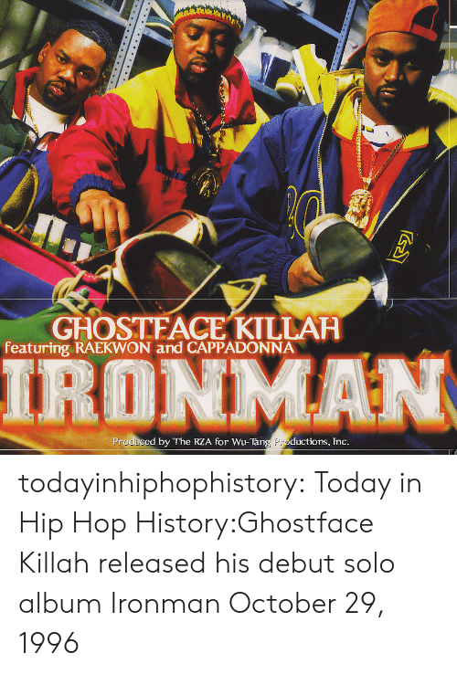 rza: GHOSTFACE KTLLAH  featuring RAEKWON and CAPPADONNA  IRONMAN  Produced by The RZA for Wu-Tang Productions, Tnc todayinhiphophistory:  Today in Hip Hop History:Ghostface Killah released his debut solo album Ironman October 29, 1996