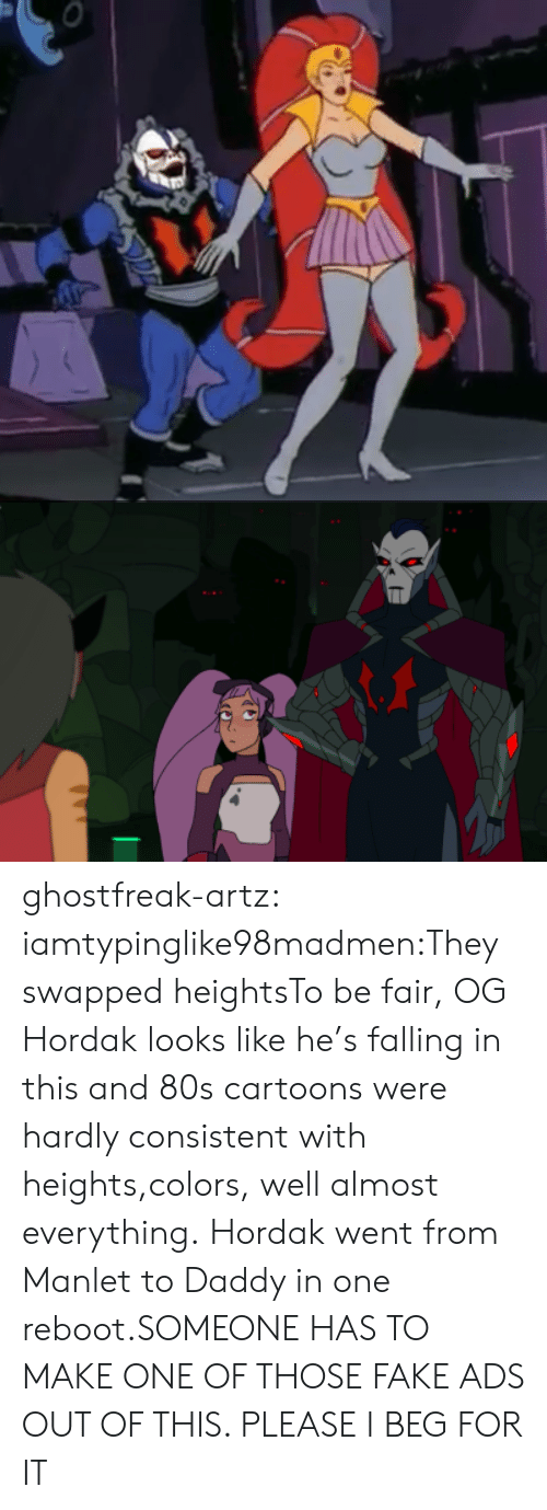 Hordak: ghostfreak-artz:  iamtypinglike98madmen:They swapped heightsTo be fair, OG Hordak looks like he's falling in this and 80s cartoons were hardly consistent with heights,colors, well almost everything.  Hordak went from Manlet to Daddy in one reboot.SOMEONE HAS TO MAKE ONE OF THOSE FAKE ADS OUT OF THIS. PLEASE I BEG FOR IT