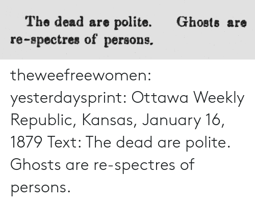 Target, Tumblr, and Blog: Ghosts are  The dead are polite.  re-spectres of persons. theweefreewomen:  yesterdaysprint:  Ottawa Weekly Republic, Kansas, January 16, 1879 Text: The dead are polite. Ghosts are re-spectres of persons.