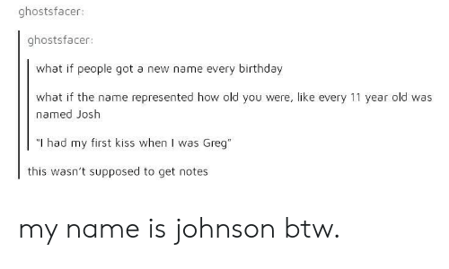 """New Name: ghostsfacer:  ghostsfacer:  what if people got a new name every birthday  what if the name represented how old yoU were, like every 11 year old was  named Josh  """"I had my first kiss when I was Greg""""  this wasn't supposed to get notes my name is johnson btw."""