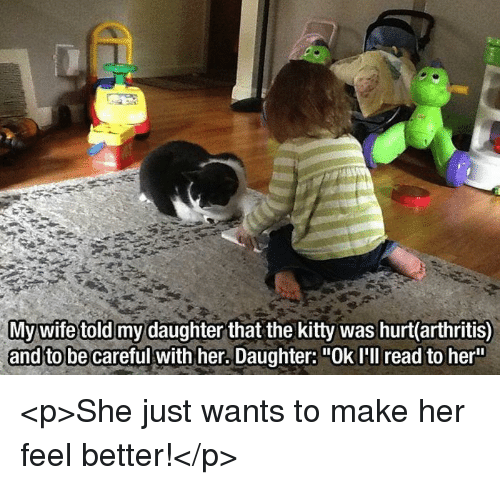 """Arthritis: ghter that the kitty was hurt(arthritis)  and to be careful with her. Daughter: """"Ok I'll read to her <p>She just wants to make her feel better!</p>"""