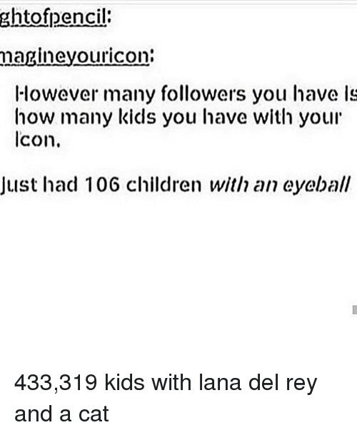 how-many-kids: ghtofpencil  magineyouricon:  However many followers you have ls  how many kids you have with your  lcon.  Just had 106 children with an eyeball 433,319 kids with lana del rey and a cat