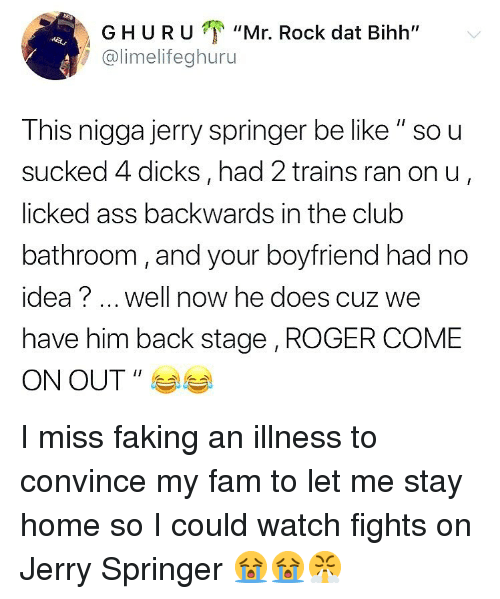 "Ass, Be Like, and Club: GHURU ""Mr. Rock dat Bihh""  @limelifeghuru  This nigga jerry springer be like "" so u  sucked 4 dicks, had 2 trains ran on u  licked ass backwards in the club  bathroom, and your boyfriend had no  idea? well now he does cuz we  have him back stage , ROGER COME  ON OUT "" I miss faking an illness to convince my fam to let me stay home so I could watch fights on Jerry Springer 😭😭😤"