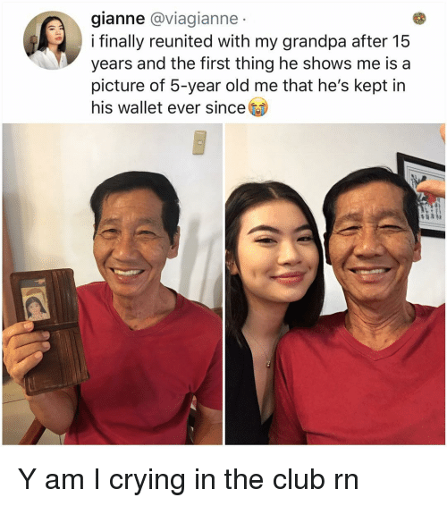 Club, Crying, and Memes: gianne @viagianne  i finally reunited with my grandpa after 15  years and the first thing he shows me is a  picture of 5-year old me that he's kept irn  his wallet ever since Y am I crying in the club rn